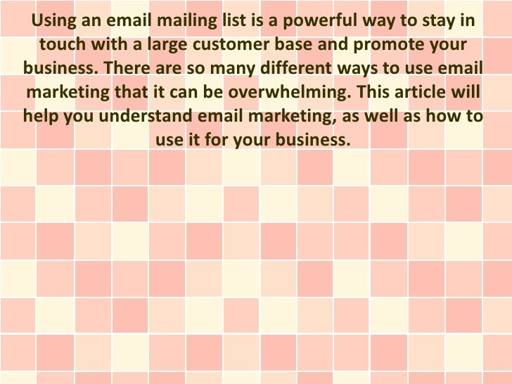 Using an email mailing list is a powerful way to stay in  touch with a large customer base and promote yourbusiness. There...