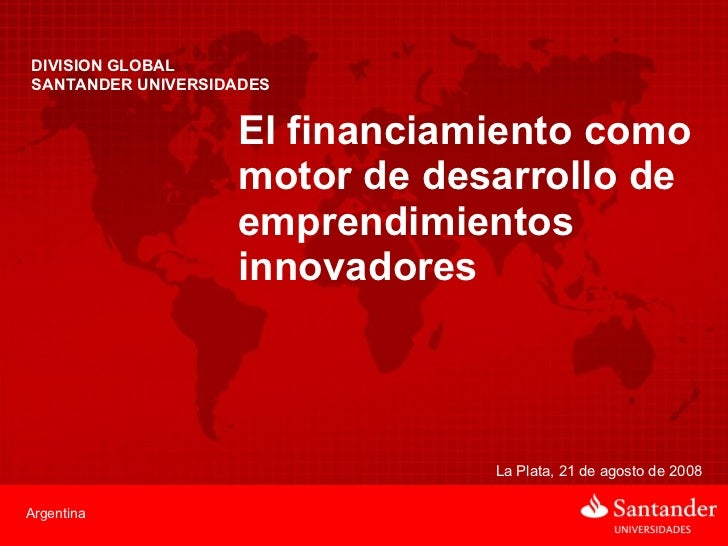 DIVISION GLOBAL  SANTANDER UNIVERSIDADES El financiamiento como motor de desarrollo de emprendimientos innovadores La Plat...
