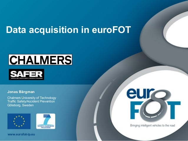www.eurofot-ip.eu Data acquisition in euroFOT Jonas Bärgman Chalmers University of Technology Traffic Safety/Accident Prev...