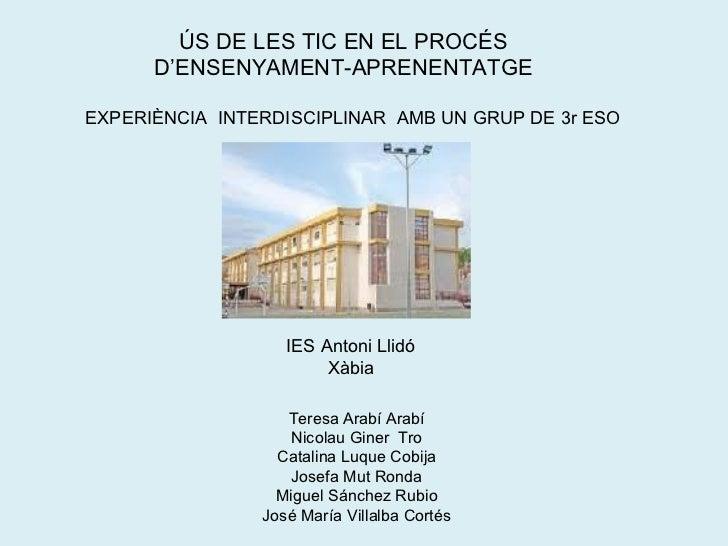 ÚS DE LES TIC EN EL PROCÉS D'ENSENYAMENT-APRENENTATGE EXPERIÈNCIA  INTERDISCIPLINAR  AMB UN GRUP DE 3r ESO IES Antoni Llid...