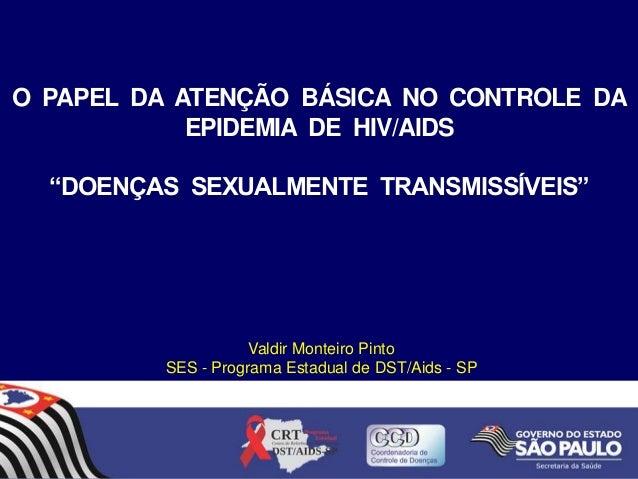 """O PAPEL DA ATENÇÃO BÁSICA NO CONTROLE DA EPIDEMIA DE HIV/AIDS """"DOENÇAS SEXUALMENTE TRANSMISSÍVEIS""""  Valdir Monteiro Pinto ..."""