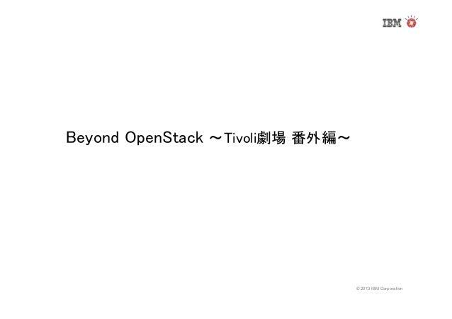 Beyond OpenStack ~Tivoli劇場 番外編~  © 2013 IBM Corporation