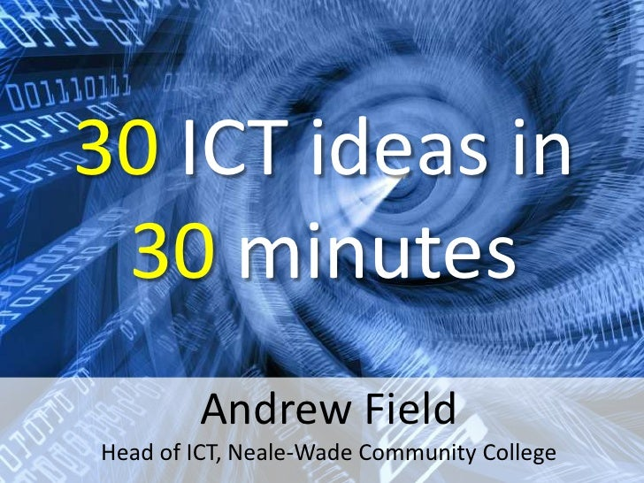 30 ICT ideas in  30 minutes         Andrew Field Head of ICT, Neale-Wade Community College