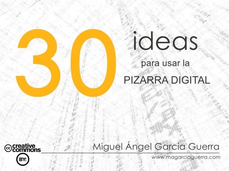 30         ideas          para usar la       PIZARRA DIGITAL Miguel Ángel García Guerra             www.magarciaguerra.com