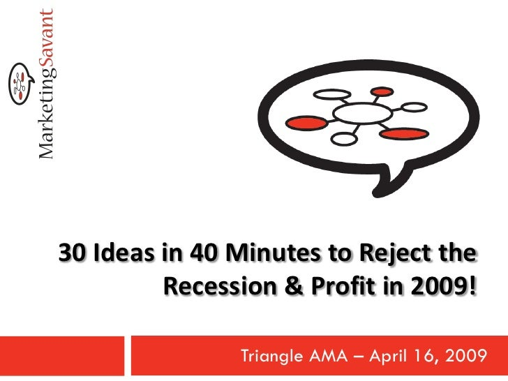 30 Ideas in 40 Minutes to Reject the          Recession & Profit in 2009!                 Triangle AMA – April 16, 2009