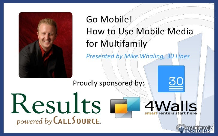 Go Mobile! <br />How to Use Mobile Media for Multifamily<br />Presented by Mike Whaling, 30 Lines<br />Proudly sponsored b...