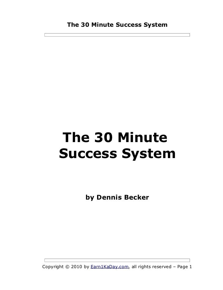 The 30 Minute Success System      The 30 Minute      Success System                  by Dennis BeckerCopyright © 2010 by E...
