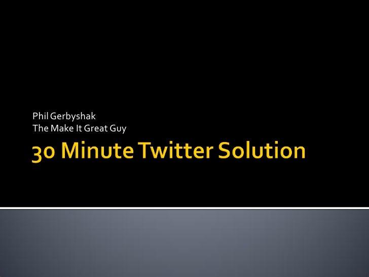 30 Minute Twitter Solution - Phil Gerbyshak