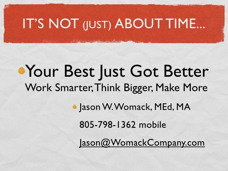 IT'S NOT (JUST) ABOUT TIME...Your Best Just Got BetterWork Smarter, Think Bigger, Make More           Jason W. Womack, MEd...