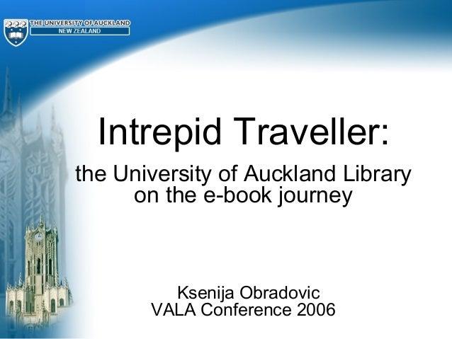 Intrepid Traveller: the University of Auckland Library on the e-book journey Ksenija Obradovic VALA Conference 2006