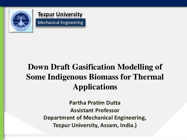 Tezpur University Mechanical Engineering  Down Draft Gasification Modelling of Some Indigenous Biomass for Thermal Applica...