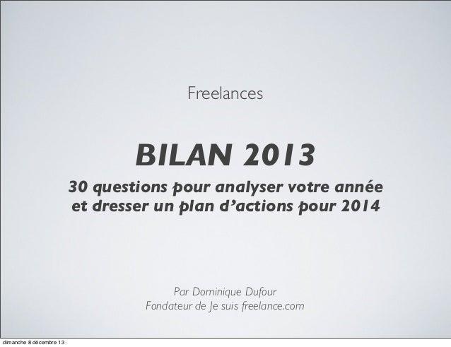 Freelances  BILAN 2013 30 questions pour analyser votre année et dresser un plan d'actions pour 2014  Par Dominique Dufour...