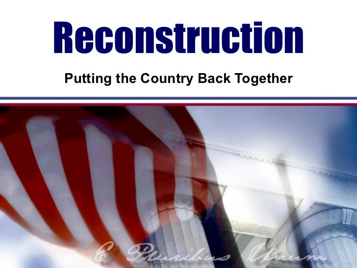 Reconstruction Putting the Country Back Together