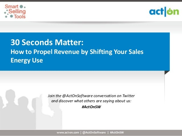 30 Seconds Matter:How to Propel Revenue by Shifting Your SalesEnergy Use            Join the @ActOnSoftware conversation o...