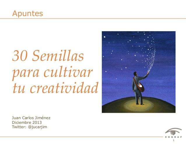 Apuntes  30 Semillas  para cultivar  tu creatividad Juan Carlos Jiménez Diciembre 2013 Twitter: @jucarjim  30 Semill...
