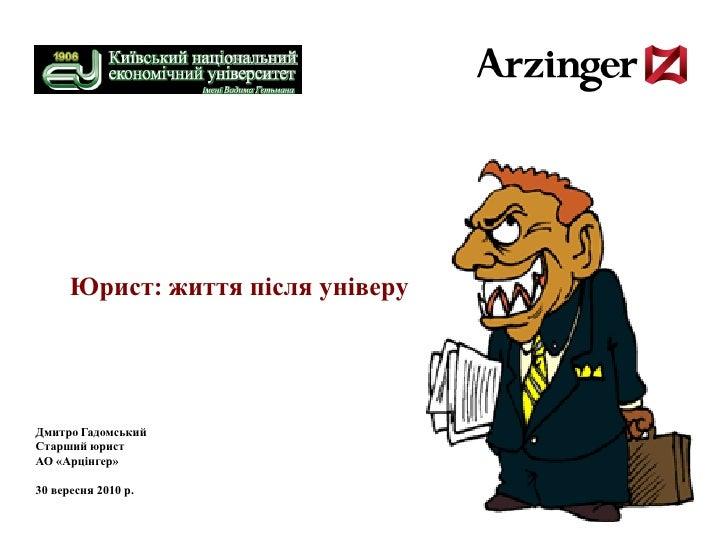 Юрист: життя після універу     Дмитро Гадомський Старший юрист АО «Арцінгер»  30 вересня 2010 р.