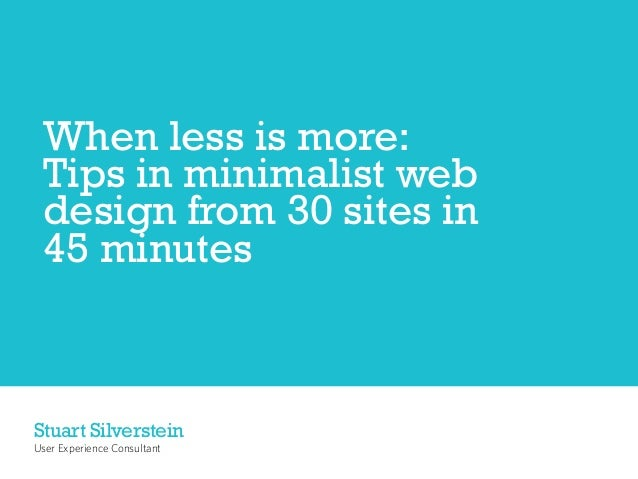 When less is more: Tips in minimalist web design from 30 sites in 45 minutesStuart SilversteinUser Experience Consultant