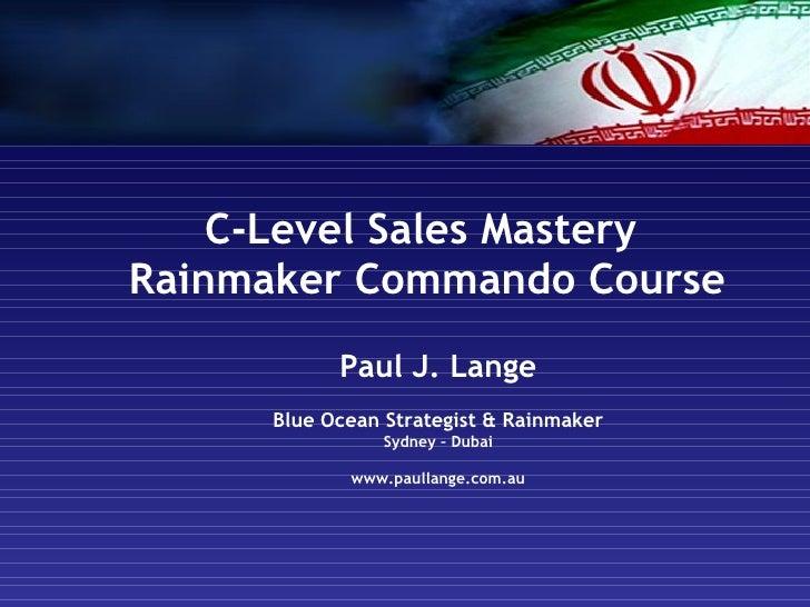 C-Level Sales Mastery  Rainmaker Commando Course Paul J. Lange Blue Ocean Strategist & Rainmaker Sydney – Dubai www.paulla...