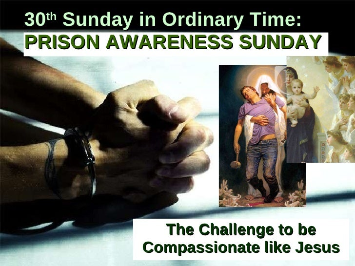 The Challenge to be Compassionate like Jesus 30 th  Sunday in Ordinary Time:   PRISON AWARENESS SUNDAY