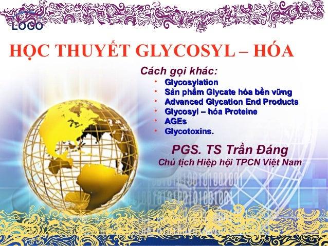 LOGO  HỌC THUYẾT GLYCOSYL – HÓA  Cách gọi khác:  • GGllyyccoossyyllaattiioonn  • SSảảnn pphhẩẩmm GGllyyccaattee hhóóaa bbề...