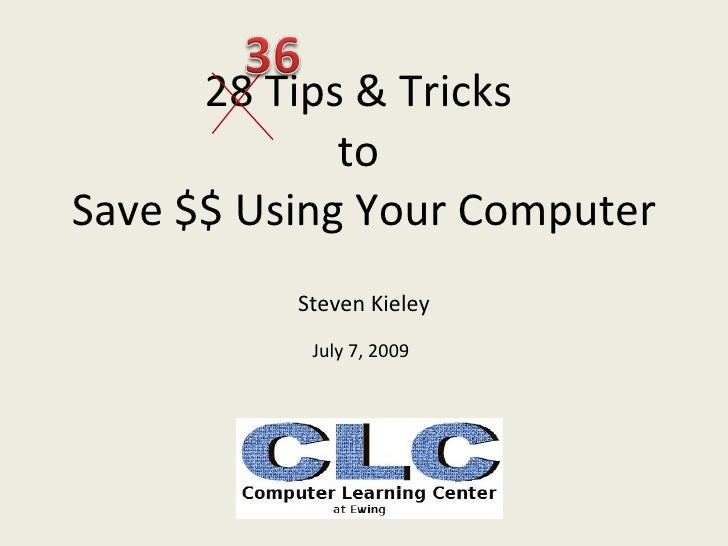 28 Tips & Tricks              to Save $$ Using Your Computer           Steven Kieley            July 7, 2009