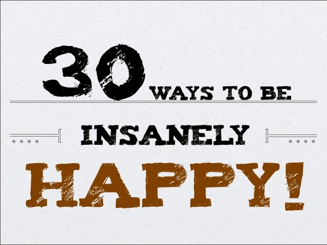 30WAYS TO BEINSANELYHAPPY!