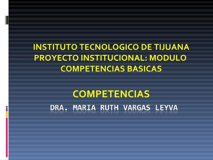 INSTITUTO TECNOLOGICO DE TIJUANA PROYECTO INSTITUCIONAL: MODULO  COMPETENCIAS BASICAS COMPETENCIAS