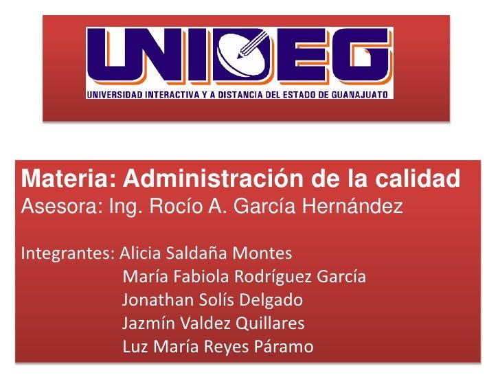 Materia: Administración de la calidad<br />Asesora: Ing. Rocío A. García Hernández<br />Integrantes: Alicia Saldaña Montes...