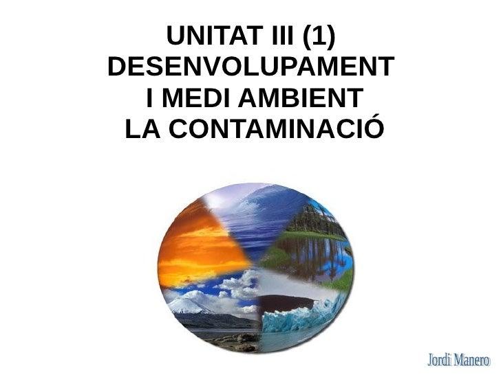 UNITAT III (1) DESENVOLUPAMENT   I MEDI AMBIENT  LA CONTAMINACIÓ