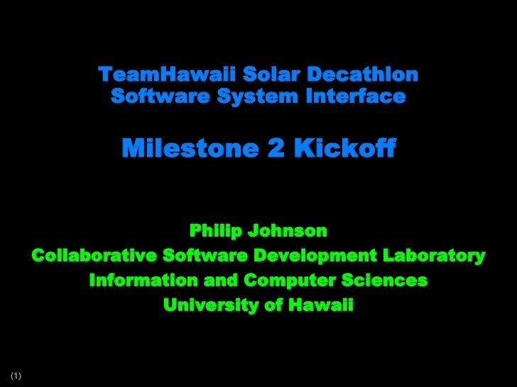 TeamHawaii Solar DecathlonSoftware System InterfaceMilestone 2 Kickoff<br />Philip Johnson<br />Collaborative Software Dev...