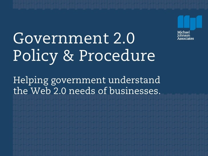 Government 2.0 Policy & Procedure Helping government understand the Web 2.0 needs of businesses.