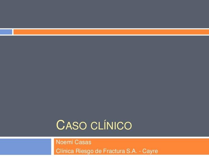 CASO CLÍNICONoemí CasasClínica Riesgo de Fractura S.A. - Cayre