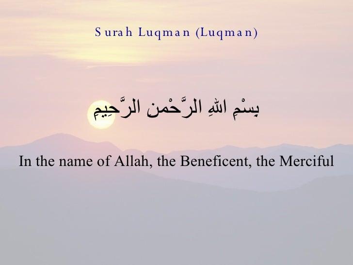 Surah Luqman (Luqman) <ul><li>بِسْمِ اللهِ الرَّحْمنِ الرَّحِيمِِ </li></ul><ul><li>In the name of Allah, the Beneficent, ...