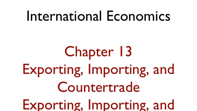 International Economics      Chapter 13Exporting, Importing, and     CountertradeExporting, Importing, and