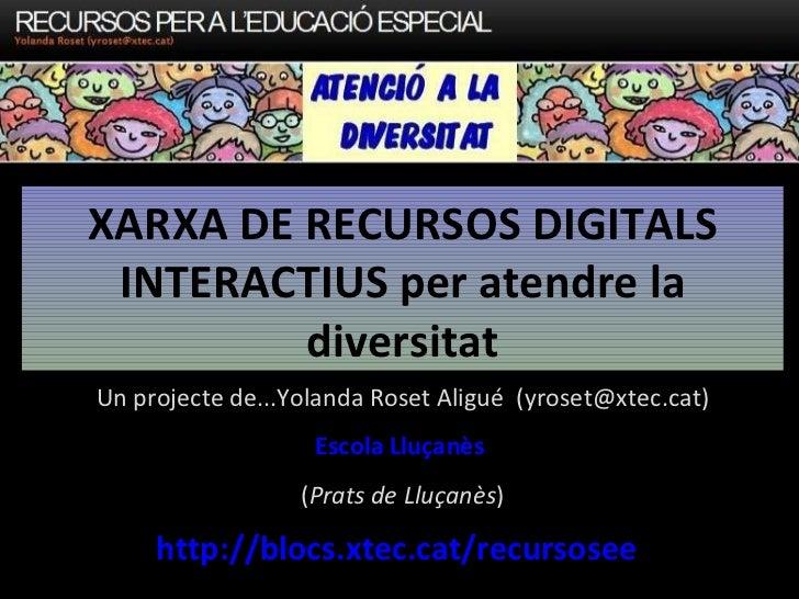 XARXA DE RECURSOS DIGITALS INTERACTIUS per atendre la diversitat http://blocs.xtec.cat/recursosee Un projecte de...Yolanda...