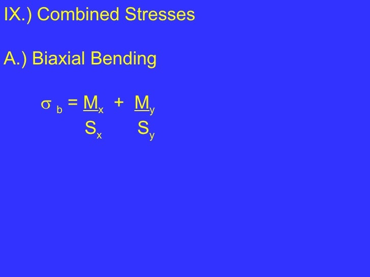 IX.) Combined Stresses A.) Biaxial Bending    b  =  M x   +  M y S x   S y