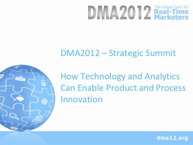 DMA2012 – Strategic SummitHow Technology and AnalyticsCan Enable Product and ProcessInnovation