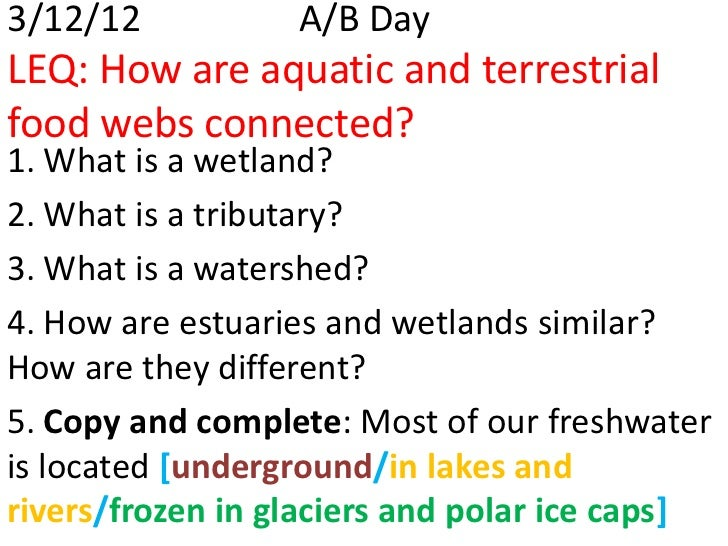 3/12/12           A/B DayLEQ: How are aquatic and terrestrialfood webs connected?1. What is a wetland?2. What is a tributa...