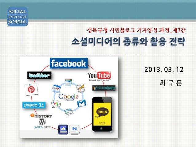 성북구청 시민블로그 기자양성 과정_제3강소셜미디어의 종류와 활용 전략              2013. 03. 12                  최규문