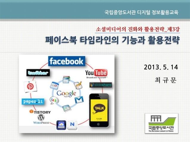 소셜미디어의 진화와 활용전략_제3강2013. 5. 14최 규 문국립중앙도서관 디지털 정보활용교육페이스북 타임라인의 기능과 활용전략