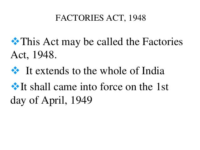 FACTORIES ACT, 1948This Act may be called the FactoriesAct, 1948. It extends to the whole of IndiaIt shall came into fo...