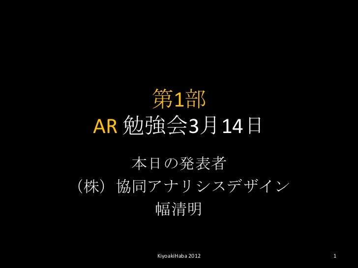 第1部 AR 勉強会3月14日    本日の発表者(株)協同アナリシスデザイン     幅清明     KiyoakiHaba 2012   1
