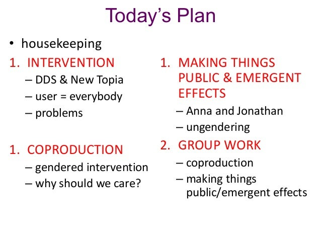 Today's Plan • housekeeping 1. INTERVENTION – DDS & New Topia – user = everybody – problems  1. COPRODUCTION – gendered in...