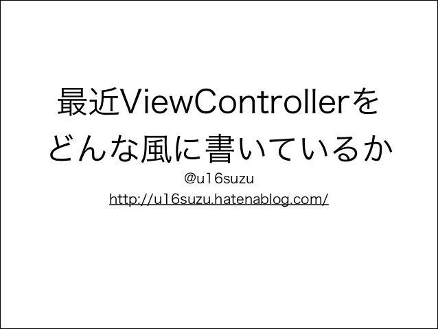 最近ViewControllerを どんな風に書いているか @u16suzu http://u16suzu.hatenablog.com/