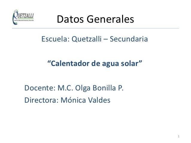 "Datos Generales     Escuela: Quetzalli – Secundaria      ""Calentador de agua solar""Docente: M.C. Olga Bonilla P.Directora:..."