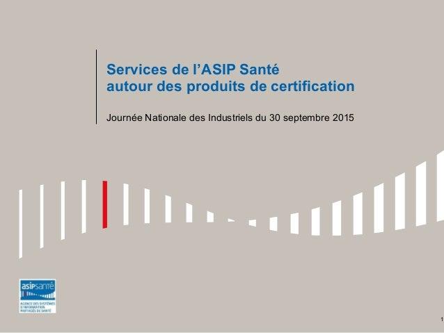 Services de l'ASIP Santé autour des produits de certification Journée Nationale des Industriels du 30 septembre 2015 1