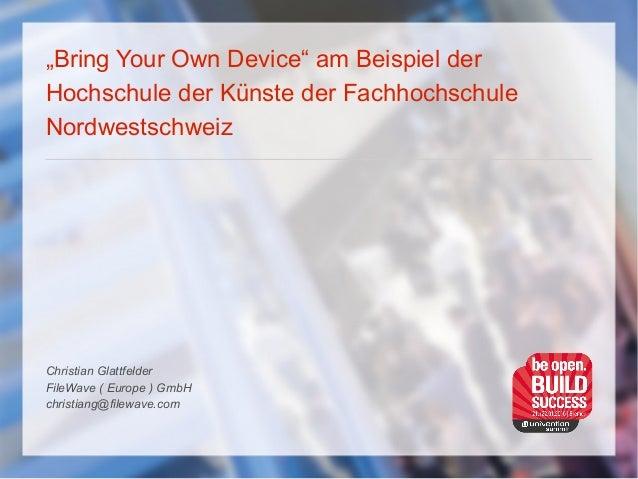 """""""Bring Your Own Device"""" am Beispiel der Hochschule der Künste der Fachhochschule Nordwestschweiz Christian Glattfelder Fil..."""