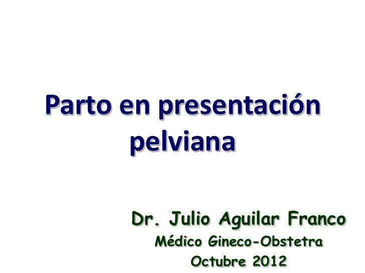 Parto en presentación       pelviana      Dr. Julio Aguilar Franco        Médico Gineco-Obstetra            Octubre 2012