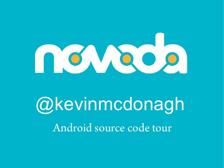 @kevinmcdonagh  Android source code tour