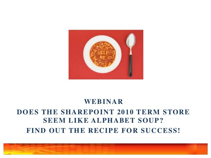 Webinar<br />Does the SharePoint 2010 Term Store Seem Like Alphabet Soup?  <br />Find Out the Recipe for Success!<br />